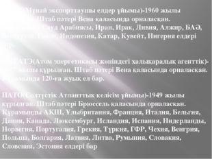 ОПЕК(Мұнай экспорттаушы елдер ұйымы)-1960 жылы құрылған. Штаб пәтері Вена қал