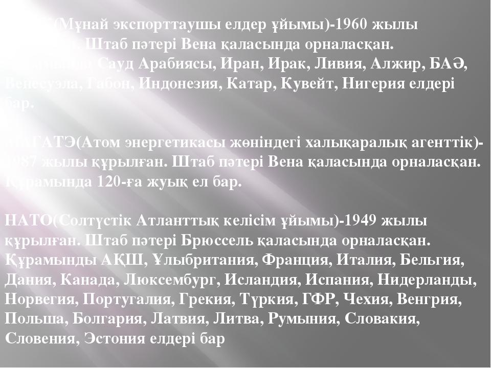 ОПЕК(Мұнай экспорттаушы елдер ұйымы)-1960 жылы құрылған. Штаб пәтері Вена қал...