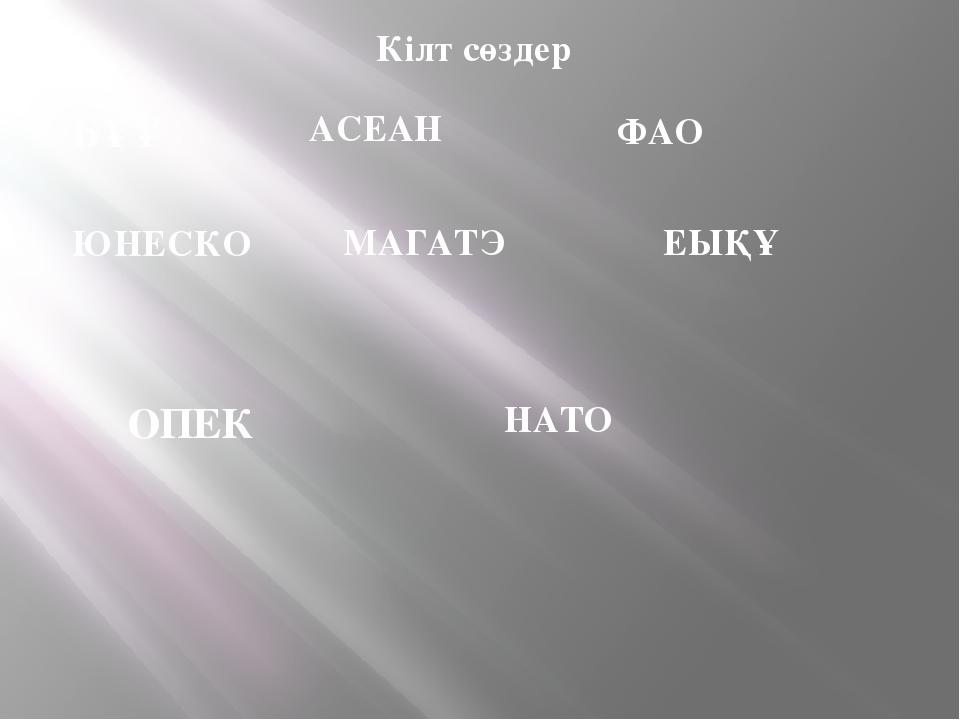 Кілт сөздер БҰҰ АСЕАН ФАО ЮНЕСКО МАГАТЭ ЕЫҚҰ ОПЕК НАТО