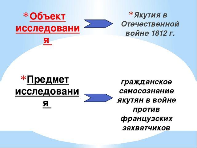 Объект исследования Якутия в Отечественной войне 1812 г. Предмет исследования...