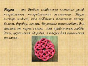 Наузы— это древнее славянское плетение узлов, направленное напривлечение же