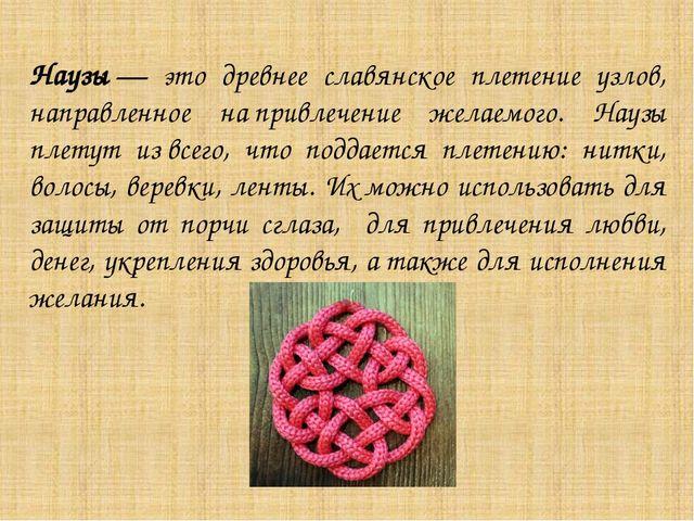 Наузы— это древнее славянское плетение узлов, направленное напривлечение же...