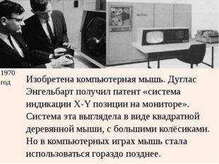 1970 год Изобретена компьютерная мышь. ДугласЭнгельбартполучил патент «систем