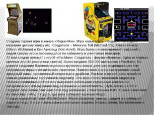 Создана первая игра в жанре «Rogue-like». Игра называлась «Rogue», что и дало