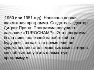 (1950 или 1951 год). Написана первая шахматная программа. Создатель - доктор