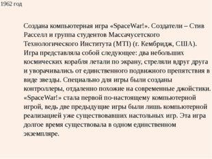 1962 год Создана компьютерная игра «SpaceWar!». Создатели – СтивРасселли груп