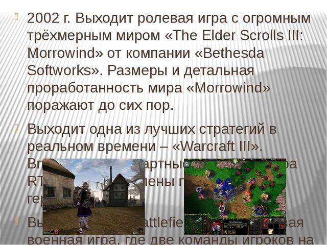 2002 г. Выходит ролевая игра с огромным трёхмерным миром «The Elder Scrolls I...