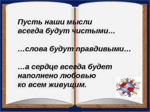 Пусть наши мысли всегда будут чистыми… …слова будут правдивыми… …а сердце все