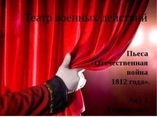 Театр военных действий Пьеса «Отечественная война 1812 года». Акт 1. «Перепра