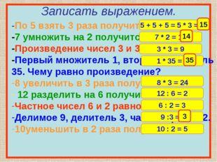 Записать выражением. -По 5 взять 3 раза получится 10. -7 умножить на 2 получ