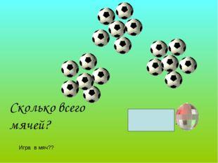 Сколько всего мячей? 6+6+6= 18 Игра в мяч??