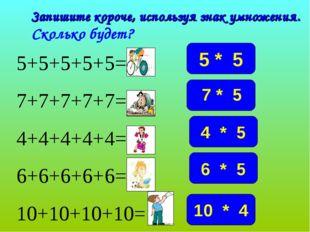 Запишите короче, используя знак умножения. Сколько будет? 5+5+5+5+5= 25 7+7+7