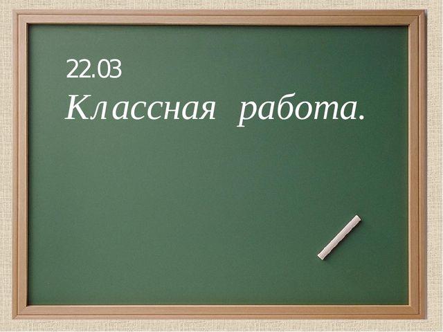 22.03 Классная работа.