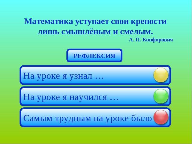 Математика уступает свои крепости лишь смышлёным и смелым. А. П. Конфорович Н...