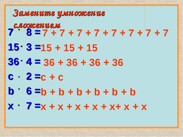 Замените умножение сложением 78 = 153 = 364 = с2 = b6 = x7 = 7 + 7 + 7...