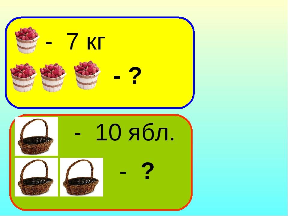 - 7 кг - ? - 10 ябл. - ?