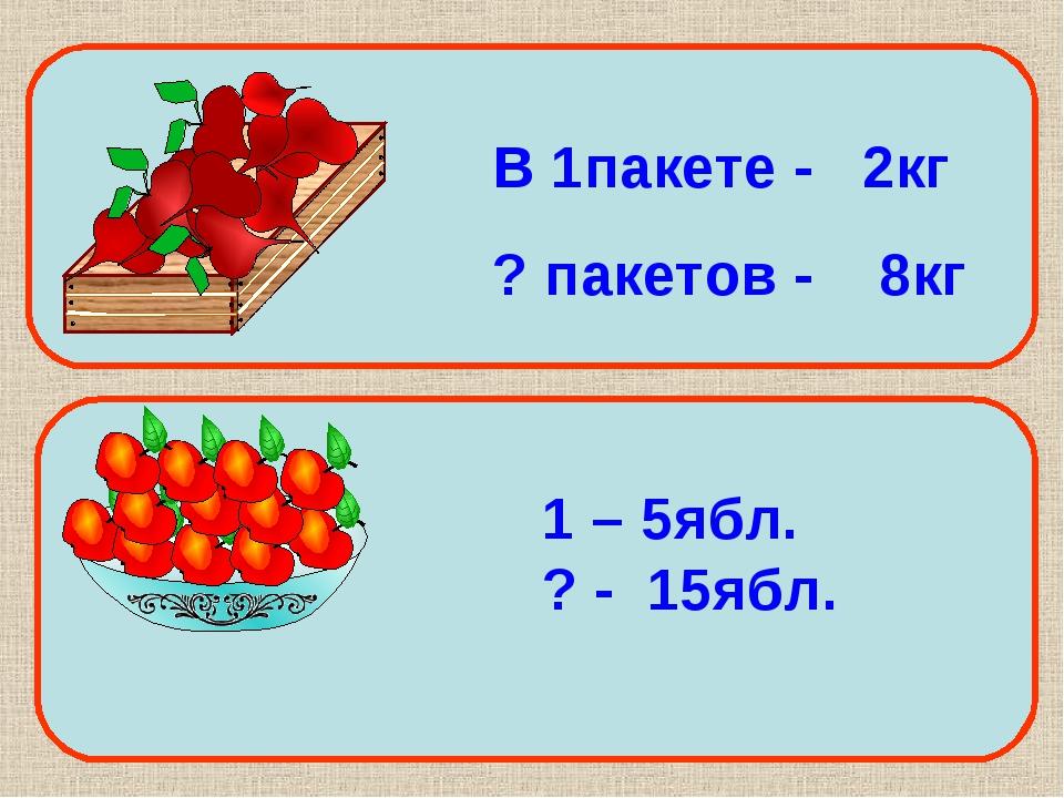 В 1пакете - 2кг ? пакетов - 8кг 1 – 5ябл. ? - 15ябл.