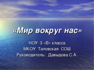 «Мир вокруг нас» НОУ 3 «В» класса МКОУ Таловская СОШ Руководитель: Давыдова С