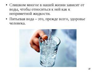 •Слишком многое в нашей жизни зависит от воды, чтобы относиться к ней как к