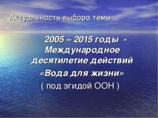 Актуальность выбора темы 2005 – 2015 годы - Международное десятилетие действи