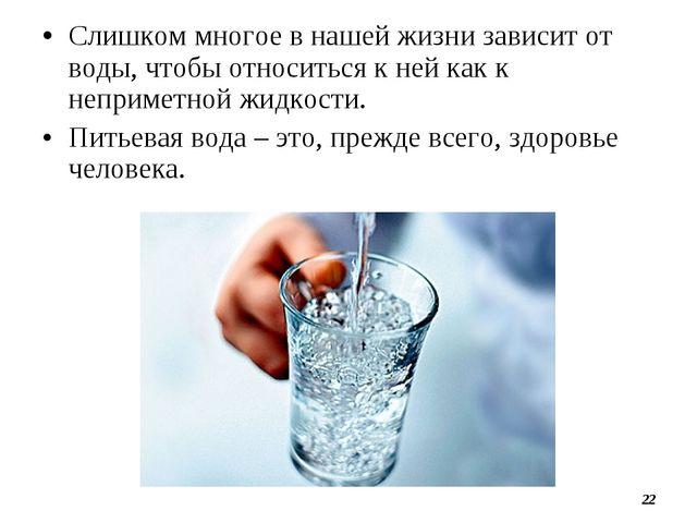 •Слишком многое в нашей жизни зависит от воды, чтобы относиться к ней как к...