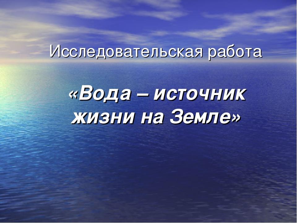 Исследовательская работа «Вода – источник жизни на Земле»