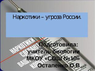 Наркотики – угроза России. Подготовила: учитель биологии МКОУ «СОШ №10» Остап
