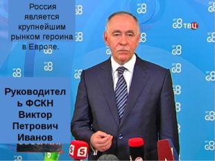 Россия является крупнейшим рынком героина в Европе. Руководитель ФСКН Виктор
