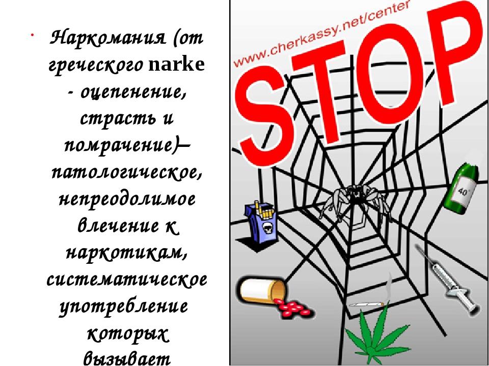 Наркомания (от греческого narke - оцепенение, страсть и помрачение)– патологи...