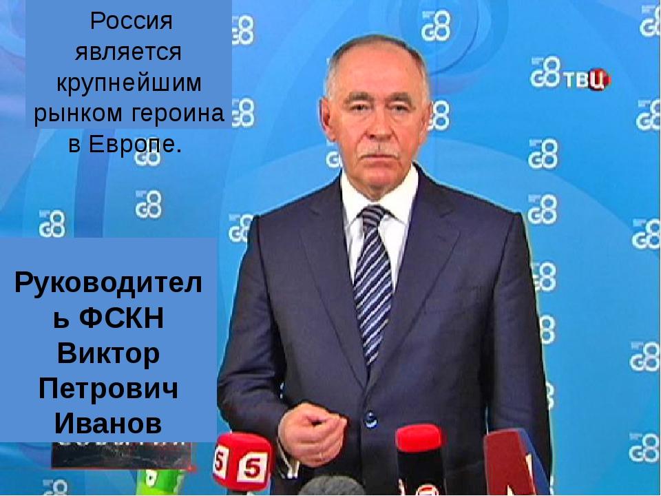 Россия является крупнейшим рынком героина в Европе. Руководитель ФСКН Виктор...