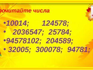Прочитайте числа 10014; 124578; 2036547; 25784; 94578102; 204589; 32005; 300