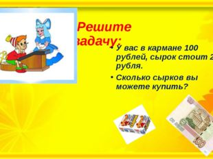 Решите задачу: У вас в кармане 100 рублей, сырок стоит 22 рубля. Сколько сыр