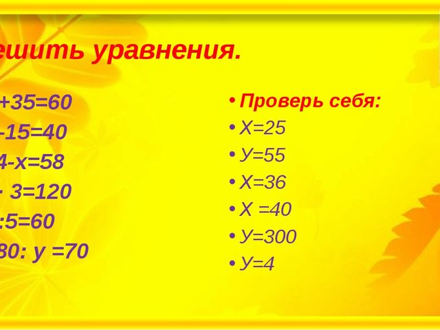 Решить уравнения. Х+35=60 У-15=40 94-х=58 Х· 3=120 У:5=60 280: у =70 Проверь...