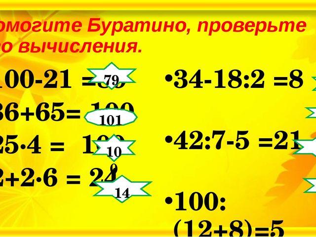 Помогите Буратино, проверьте его вычисления. 100-21 =89 36+65= 100 25∙4 = 100...