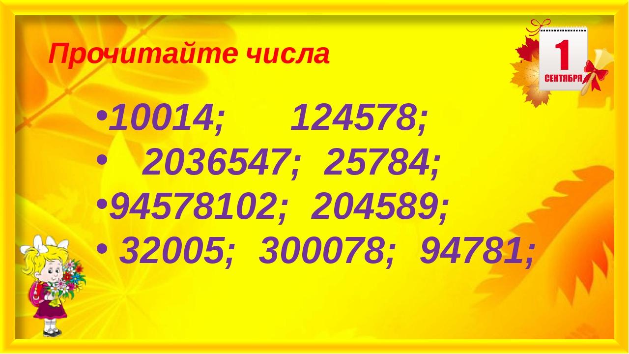Прочитайте числа 10014; 124578; 2036547; 25784; 94578102; 204589; 32005; 300...