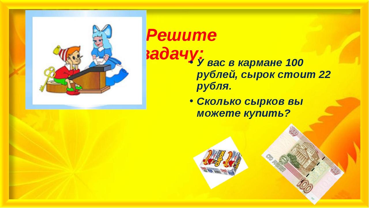 Решите задачу: У вас в кармане 100 рублей, сырок стоит 22 рубля. Сколько сыр...