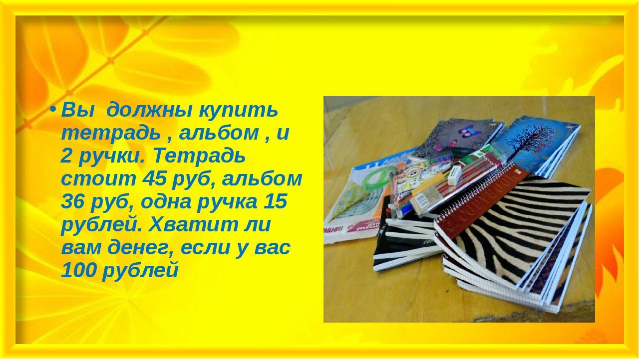 Вы должны купить тетрадь , альбом , и 2 ручки. Тетрадь стоит 45 руб, альбом 3...