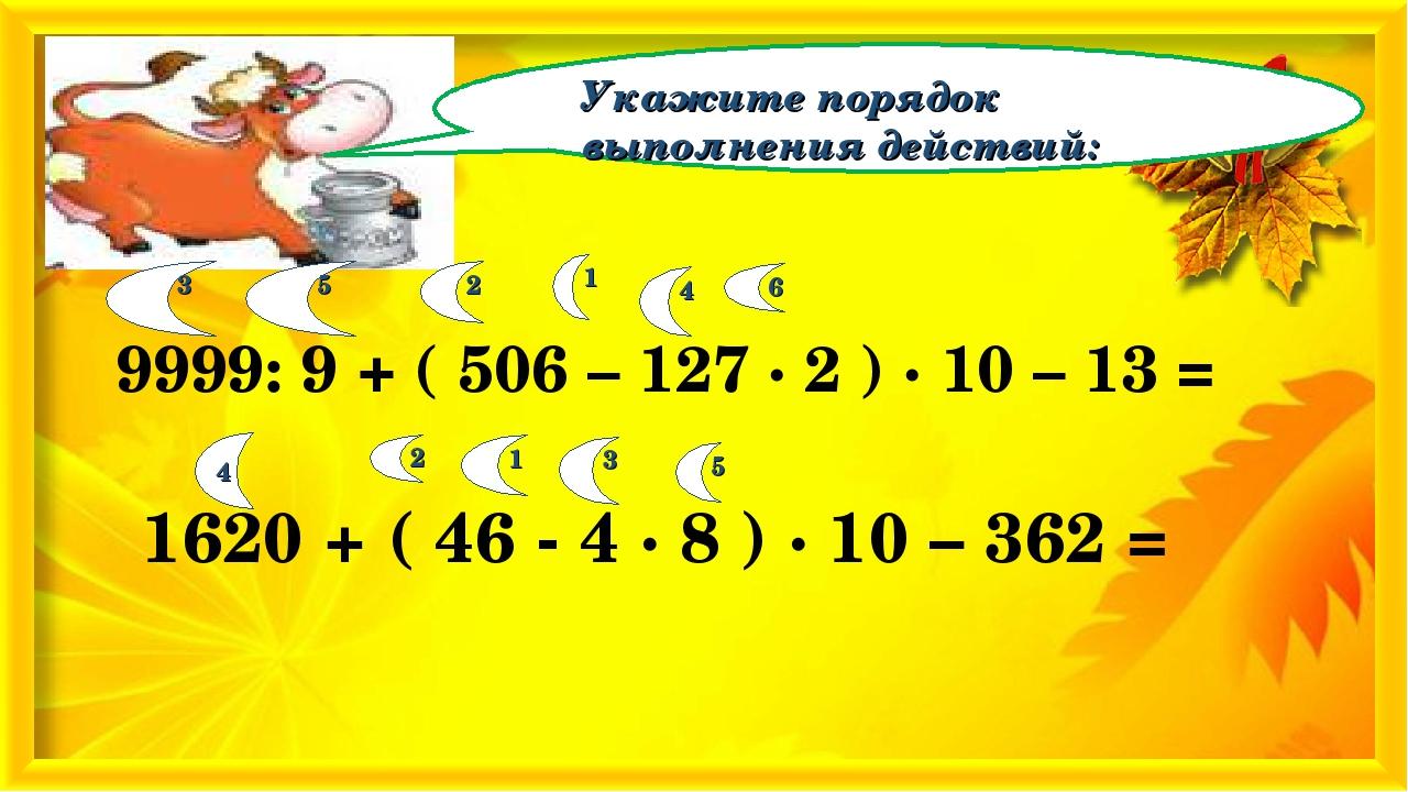Укажите порядок выполнения действий: 9999: 9 + ( 506 – 127 · 2 ) · 10 – 13 =...