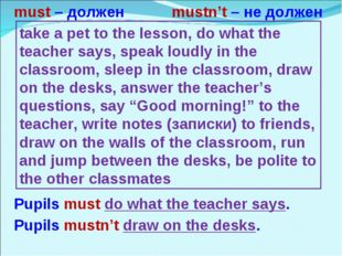 must – должен mustn't – не должен Pupils must do what the teacher says. take