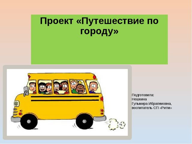 Проект «Путешествие по городу» Подготовила: Нешкина Гульмира Ибрагимовна, вос...
