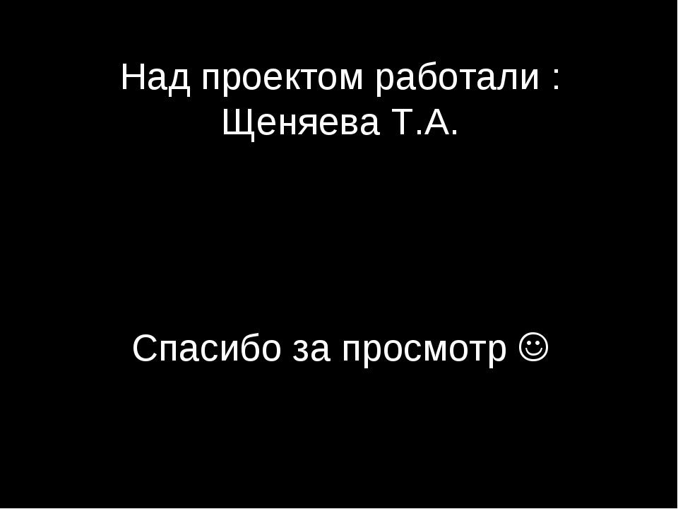 Над проектом работали : Щеняева Т.А. Спасибо за просмотр 