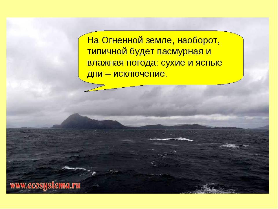 На Огненной земле, наоборот, типичной будет пасмурная и влажная погода: сухие...