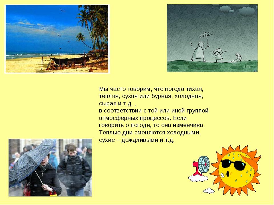Мы часто говорим, что погода тихая, теплая, сухая или бурная, холодная, сырая...