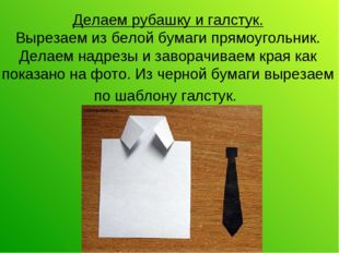 Делаем рубашку и галстук. Вырезаем из белой бумаги прямоугольник. Делаем надр