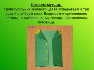 Делаем мундир. Прямоугольник зеленого цвета складываем в три раза и отгибаем