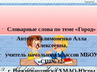 Словарные слова по теме «Город» Автор: Халимоненко Алла Алексеевна, учитель