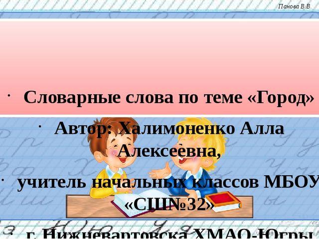 Словарные слова по теме «Город» Автор: Халимоненко Алла Алексеевна, учитель...