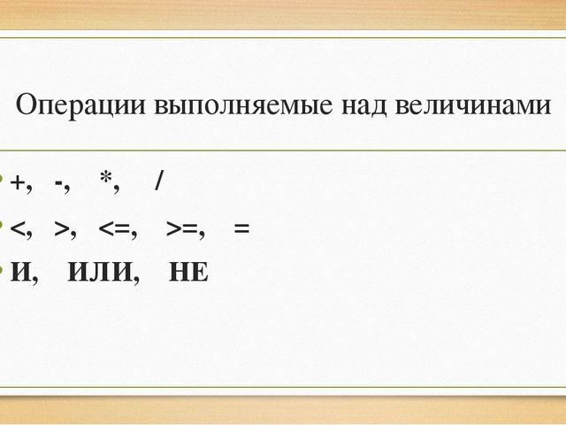 Операции выполняемые над величинами +, -, *, / , =, = И, ИЛИ, НЕ