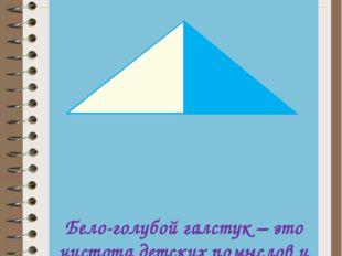 НАШ ГАЛСТУК Бело-голубой галстук – это чистота детских помыслов и действий.,