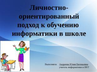 Личностно-ориентированный подход к обучению информатики в школе Выполнила Анд